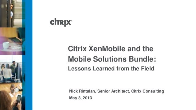 Citrix XenMobile and theMobile Solutions Bundle:Lessons Learned from the FieldNick Rintalan, Senior Architect, Citrix Cons...