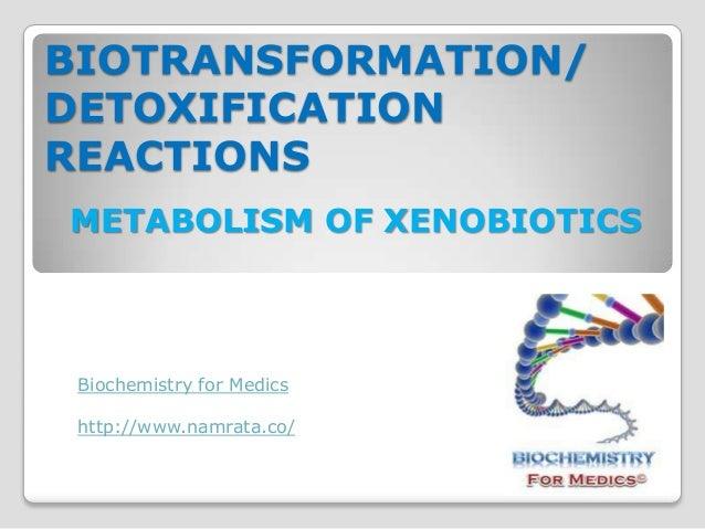 BIOTRANSFORMATION/DETOXIFICATIONREACTIONSMETABOLISM OF XENOBIOTICS Biochemistry for Medics http://www.namrata.co/