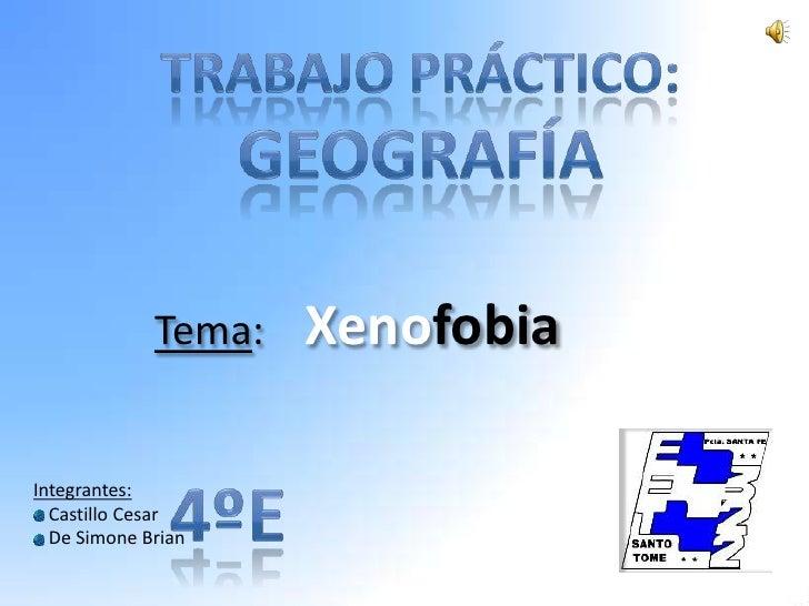 Tema:   Xenofobia  Integrantes:   Castillo Cesar   De Simone Brian