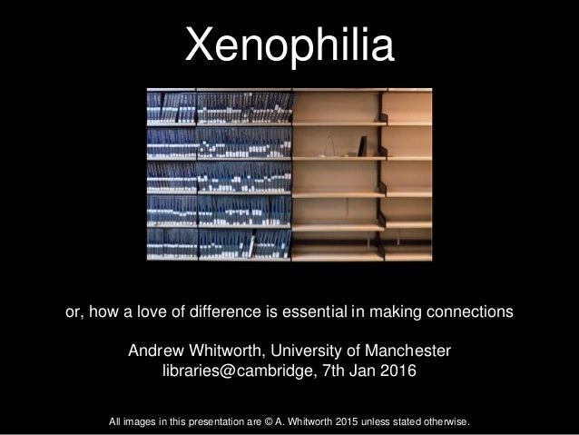 Xenophilia or, how a love of difference is essential in making connections Andrew Whitworth, University of Manchester libr...