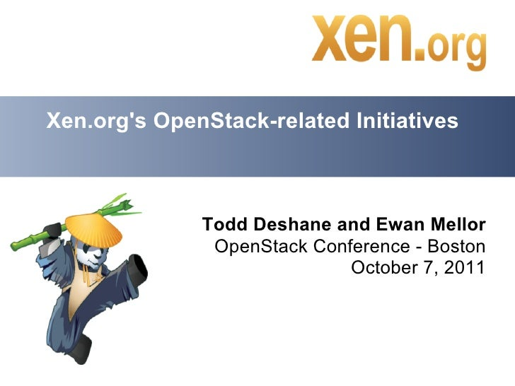 Xen.orgs OpenStack-related Initiatives              Todd Deshane and Ewan Mellor               OpenStack Conference - Bost...