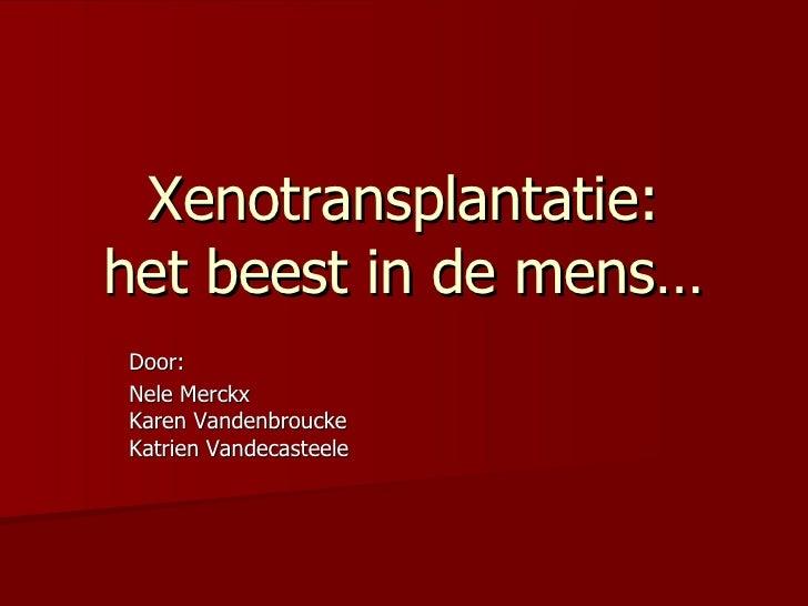 Xenotransplantatie: het beest in de mens… Door:  Nele Merckx Karen Vandenbroucke Katrien Vandecasteele