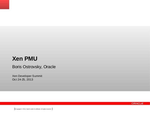 Xen PMU Boris Ostrovsky, Oracle Xen Developer Summit Oct 24-25, 2013  1Copyright © 2013, Oracle and/or its affiliates. All...
