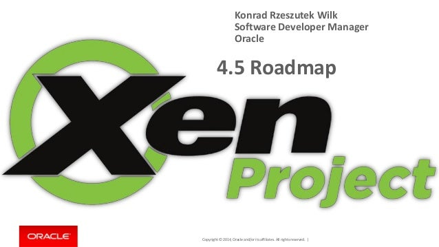 Copyright © 2014, Oracle and/or its affiliates. All rights reserved. |  4.5 Roadmap  Konrad Rzeszutek Wilk  Software Devel...
