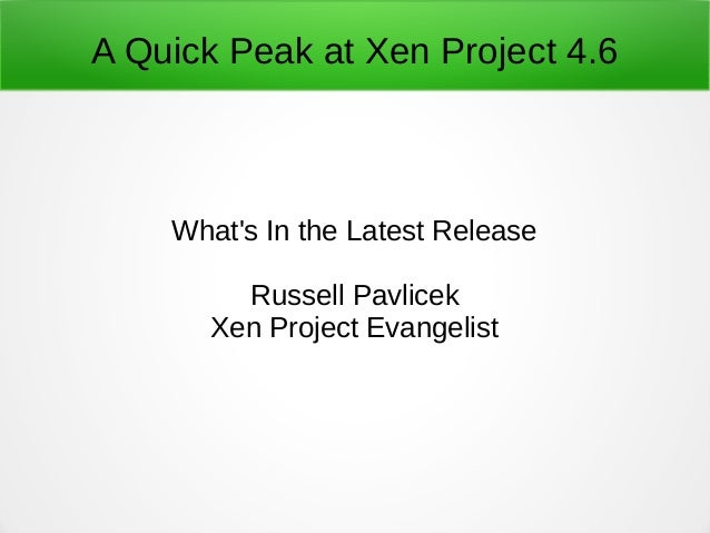A Quick Peak at Xen Project 4.6 What's In the Latest Release Russell Pavlicek Xen Project Evangelist