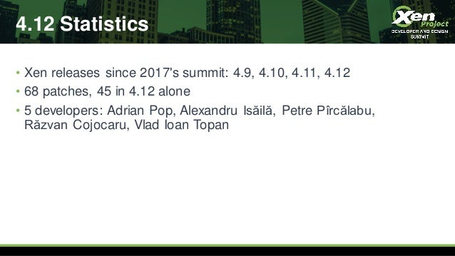4.12 Statistics • Xen releases since 2017's summit: 4.9, 4.10, 4.11, 4.12 • 68 patches, 45 in 4.12 alone • 5 developers: A...