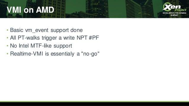 VMI on AMD • Basic vm_event support done • All PT-walks trigger a write NPT #PF • No Intel MTF-like support • Realtime-VMI...
