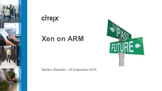 Xen on ARM Stefano Stabellini - 23 September 2015