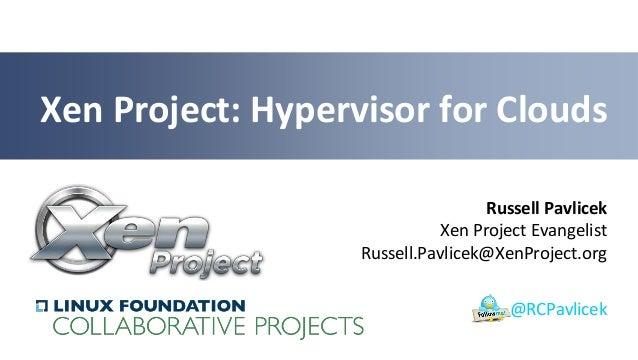 Russell Pavlicek Xen Project Evangelist Russell.Pavlicek@XenProject.org Xen Project: Hypervisor for Clouds @RCPavlicek