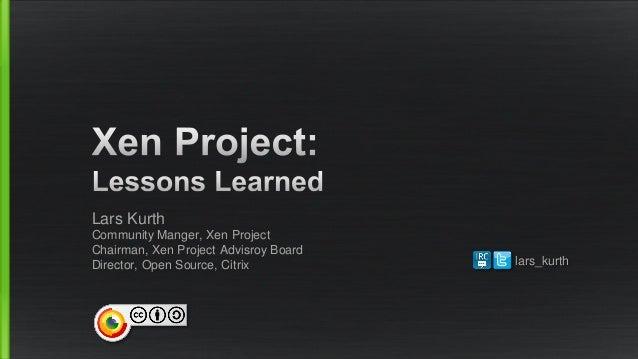 Lars Kurth Community Manger, Xen Project Chairman, Xen Project Advisroy Board Director, Open Source, Citrix lars_kurth