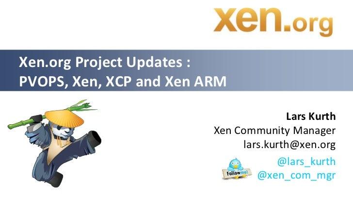 Xen.org Project Updates :PVOPS, Xen, XCP and Xen ARM                                        Lars Kurth                    ...