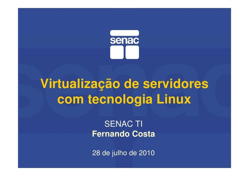 Virtualização de servidores    com tecnologia Linux            SENAC TI         Fernando Costa          28 de julho de 2010