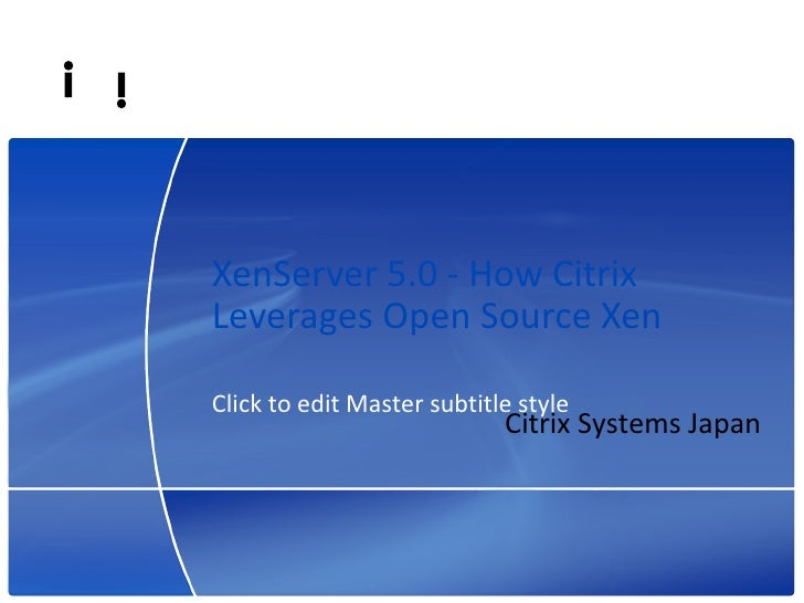XenServer 5.0 - How Citrix Leverages Open Source Xen  Click to edit Master subtitle style                                 ...