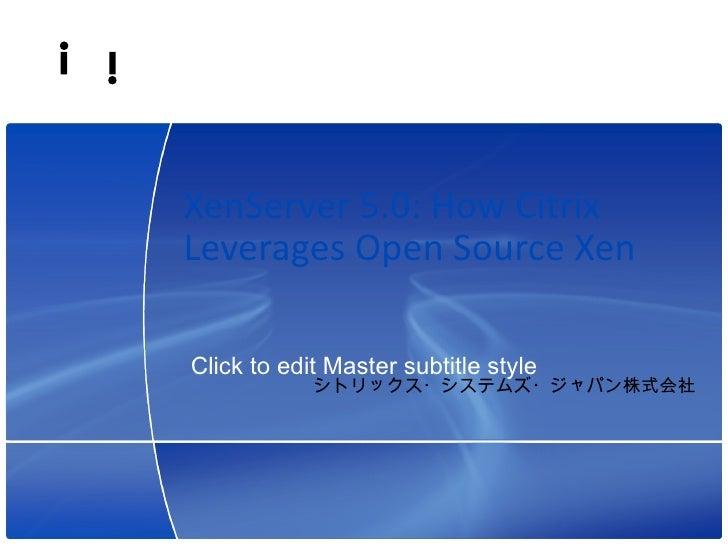 XenServer 5.0: How Citrix Leverages Open Source Xen  Click to edit Master subtitle style                                  ...