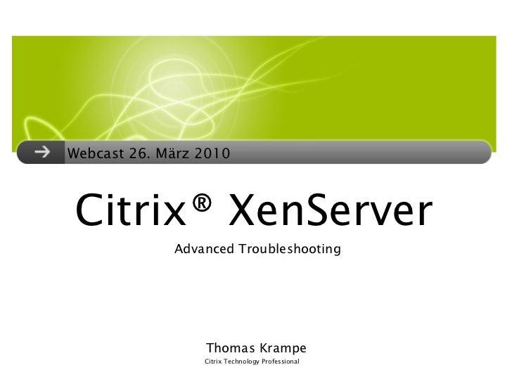 Citrix® XenServer <ul><li>Webcast 26. März 2010 </li></ul>Advanced Troubleshooting Thomas Krampe Citrix Technology Profess...