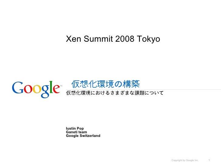 Xen Summit 2008 Tokyo       仮想化環境の構築 仮想化環境におけるさまざまな課題について     Iustin Pop Ganeti team Google Switzerland                   ...