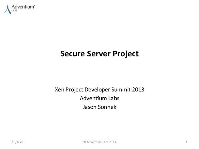 Secure  Server  Project    Xen  Project  Developer  Summit  2013   Adven9um  Labs   Jason  Sonnek  ...