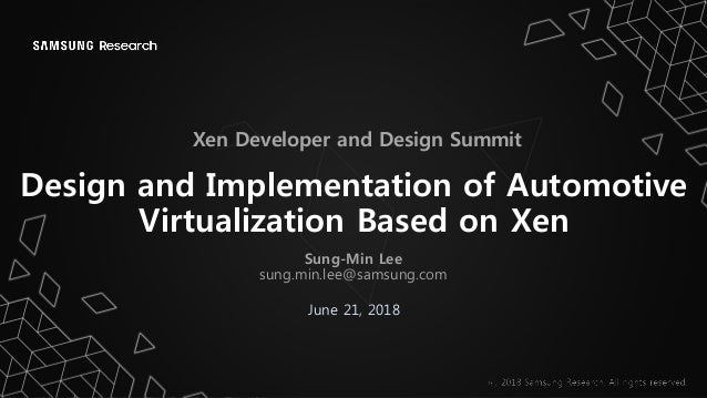 Design and Implementation of Automotive Virtualization Based on Xen June 21, 2018 Xen Developer and Design Summit Sung-Min...