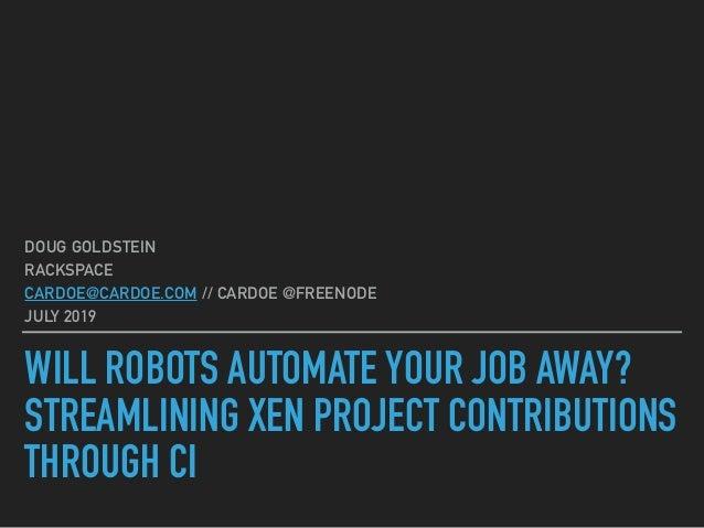 WILL ROBOTS AUTOMATE YOUR JOB AWAY? STREAMLINING XEN PROJECT CONTRIBUTIONS THROUGH CI DOUG GOLDSTEIN RACKSPACE CARDOE@CARD...