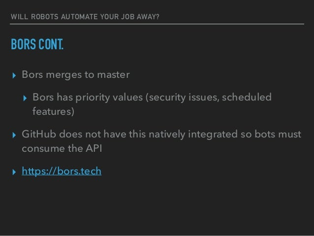 WILL ROBOTS AUTOMATE YOUR JOB AWAY? BORS CONT. ▸ Bors merges to master ▸ Bors has priority values (security issues, schedu...