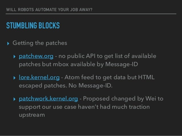 WILL ROBOTS AUTOMATE YOUR JOB AWAY? STUMBLING BLOCKS ▸ Getting the patches ▸ patchew.org - no public API to get list of av...