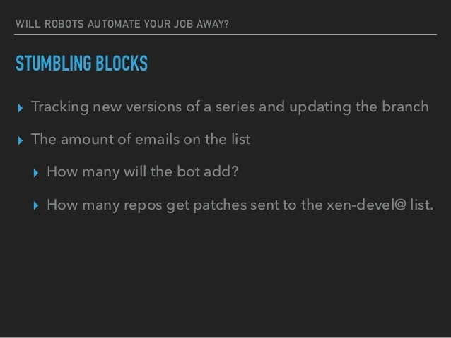 WILL ROBOTS AUTOMATE YOUR JOB AWAY? STUMBLING BLOCKS ▸ Tracking new versions of a series and updating the branch ▸ The amo...