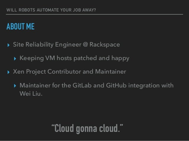 WILL ROBOTS AUTOMATE YOUR JOB AWAY? ABOUT ME ▸ Site Reliability Engineer @ Rackspace ▸ Keeping VM hosts patched and happy ...