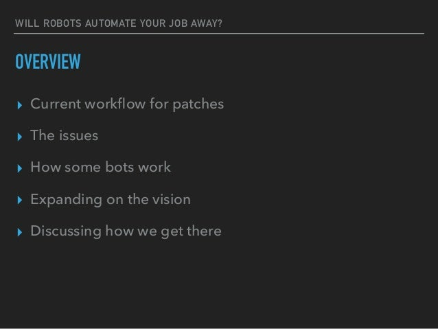WILL ROBOTS AUTOMATE YOUR JOB AWAY? OVERVIEW ▸ Current workflow for patches ▸ The issues ▸ How some bots work ▸ Expanding o...