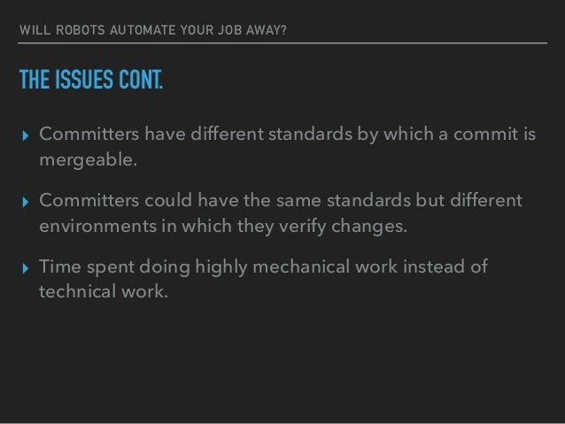 WILL ROBOTS AUTOMATE YOUR JOB AWAY? THE ISSUES CONT. ▸ Committers have different standards by which a commit is mergeable....
