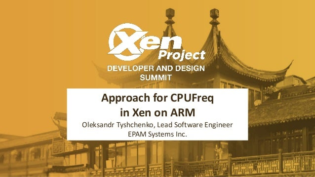 Approach for CPUFreq in Xen on ARM Oleksandr Tyshchenko, Lead Software Engineer EPAM Systems Inc.