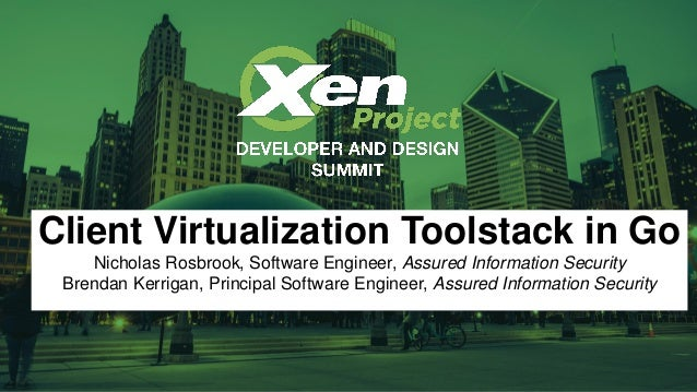 Client Virtualization Toolstack in Go Nicholas Rosbrook, Software Engineer, Assured Information Security Brendan Kerrigan,...