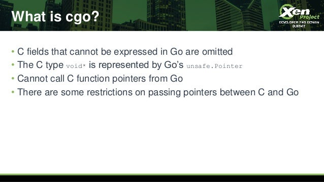 What is cgo? • C fields that cannot be expressed in Go are omitted • The C type void* is represented by Go's unsafe.Pointe...