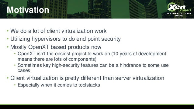 Motivation • We do a lot of client virtualization work • Utilizing hypervisors to do end point security • Mostly OpenXT ba...