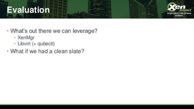 Evaluation • What's out there we can leverage? • XenMgr • Libvirt (+ qubectl) • What if we had a clean slate?