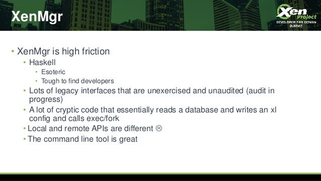 XenMgr • XenMgr is high friction • Haskell • Esoteric • Tough to find developers • Lots of legacy interfaces that are unex...