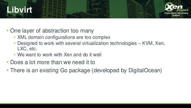 Libvirt • One layer of abstraction too many • XML domain configurations are too complex • Designed to work with several vi...