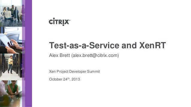Test-as-a-Service and XenRT Alex Brett (alex.brett@citrix.com)  Xen Project Developer Summit October 24th, 2013