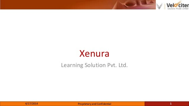 Xenura Learning Solution Pvt. Ltd. 4/17/2014 Proprietary and Confidential 1
