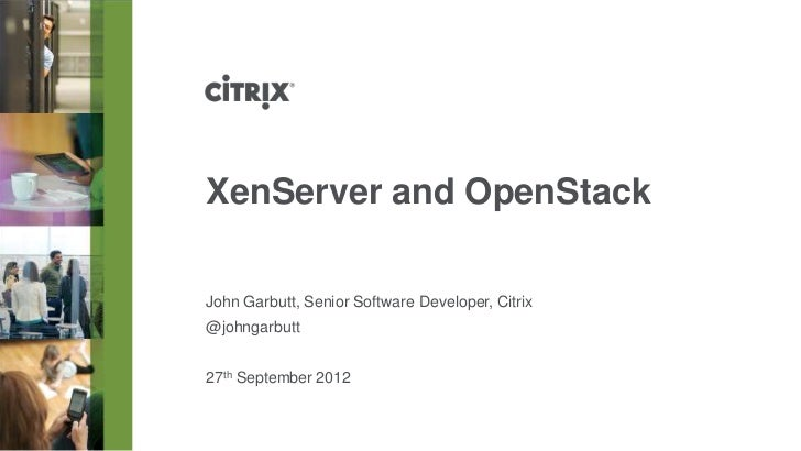 XenServer and OpenStackJohn Garbutt, Senior Software Developer, Citrix@johngarbutt27th September 2012