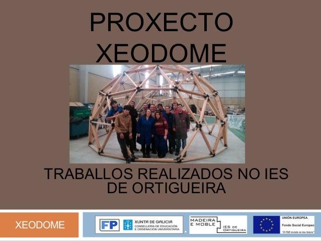PROXECTO XEODOME TRABALLOS REALIZADOS NO IES DE ORTIGUEIRA XEODOME .