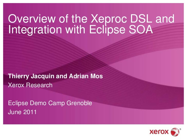 Overview of the Xeproc DSL and Integration with Eclipse SOA<br />Thierry Jacquin and Adrian Mos<br />Xerox Research<br />E...