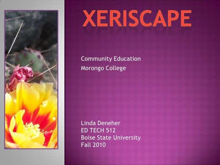 Xeriscape<br />Community Education<br />Morongo College<br />Linda Deneher<br />ED TECH 512<br />Boise State University<br...