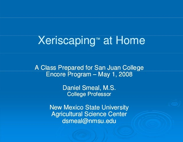 Xeriscaping at Home  ™A Class Prepared for San Juan College    Encore Program – May 1, 2008         Daniel Smeal M S      ...
