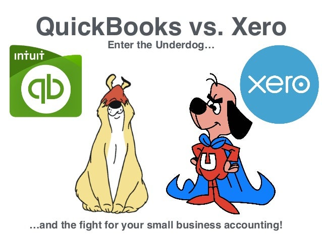 QuickBooks vs. Xero Enter the Underdog… …and the fight for your small business accounting!