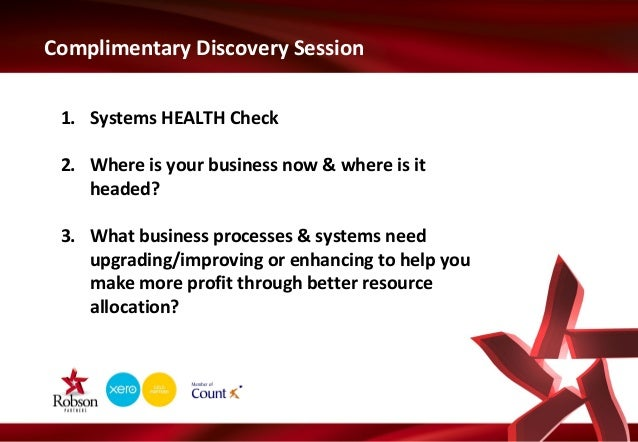 Complimentary Discovery Session 1. Systems HEALTH Check 2. Where is your business now & where is it headed? 3. What busine...
