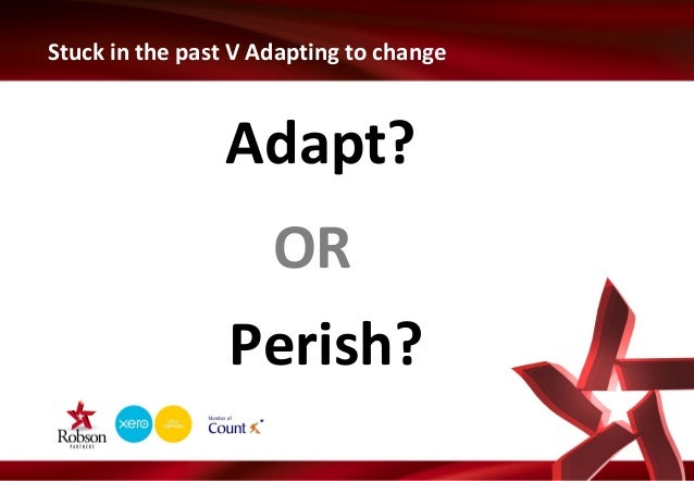 Stuck in the past V Adapting to change  Adapt? OR Perish?