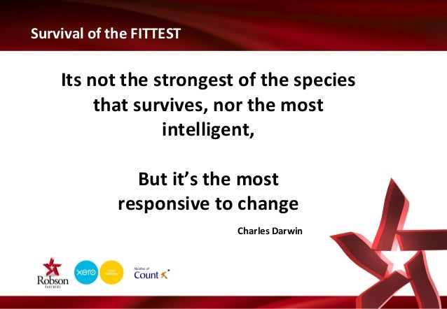 Survival of the FITTEST  Its not the strongest of the species that survives, nor the most intelligent, But it's the most r...