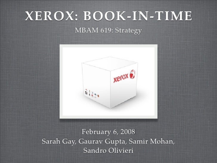 XEROX: BOOK-IN-TIME           MBAM 619: Strategy                  February 6, 2008  Sarah Gay, Gaurav Gupta, Samir Mohan, ...