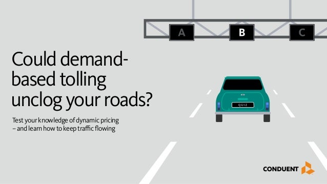 Coulddemand- basedtolling unclogyourroads? Testyourknowledgeofdynamicpricing –andlearnhowtokeeptrafficflowing