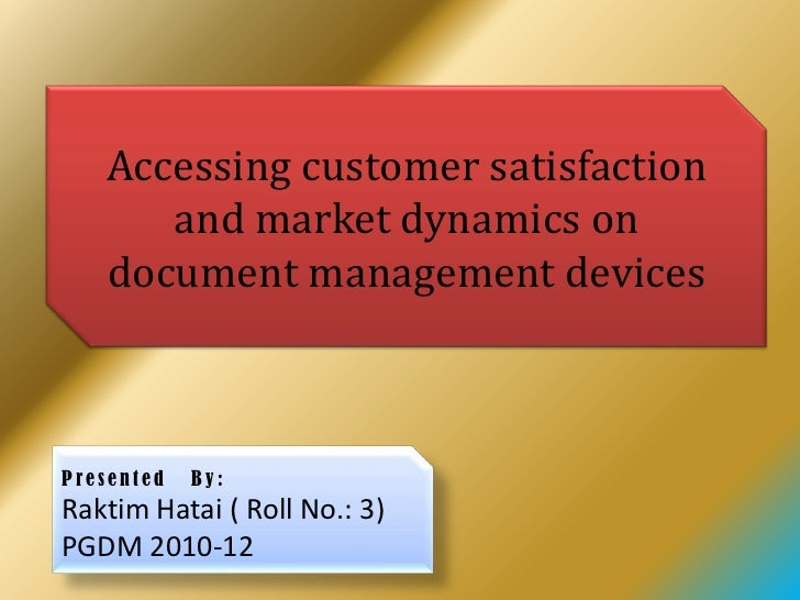 Accessing customer satisfaction      and market dynamics on   document management devicesPresented   By:Raktim Hatai ( Rol...